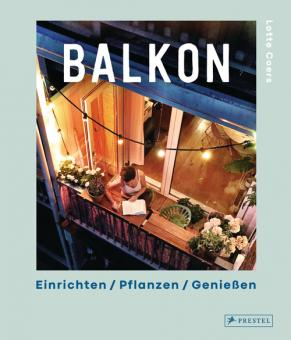 Balkon. Einrichten – Pflanzen – Genießen
